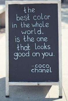 """The best color in the whole world is the one that looks good on you"" Coco Chanel"