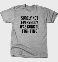 Surely Not Everybody Was Kung Fu Fighting from BustedTees