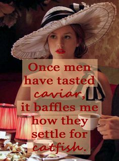 Blair Waldorf quote- Once men have tasted caviar, it baffles me how they settle for catfish.