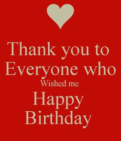 I really would like to thank everyone who wished me a happy birthday. I know we expect it to be a greeting we say to people on their bir...