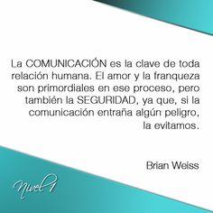 """""""La comunicación es la clave de toda relación humana. El amor y la franqueza son primordiales en ese proceso, pero también la seguridad, ya que, si la comunicación entraña algún peligro, la evitamos"""". #BrianWeiss"""