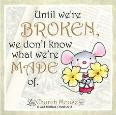 ✞♡✞ Until we're Broken, we don't know what we're Made of. Amen...Little, Church Mouse 4 Jan. 2016 ✞♡✞