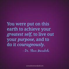 """You were put on this earth to achieve your greatest self, to live out your purpose, and to do it courageously."" - Steve Maraboli #quote"