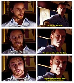 Erik Lehnsherr: I've lost my fair share. Charles Xavier: Hah! Dry your eyes, Erik. Doesn't justify what you have done. Erik Lehnsherr: You have no idea what I have done. Charles Xavier: I know that you took the things that mean the most to me. Erik Lehnsherr: Well, maybe you should have fought harder for them! (X-Men: Days of Future Past)