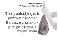"""""""The greatest joy is to become a mother; the second greatest is to be a midwife."""" – Norwegian Proverb"""