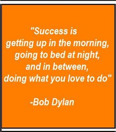 """""""Success is getting up in the morning, going to bed at night, and in between, doing what you love to do."""" -Bob Dylan http://goodology.com/"""