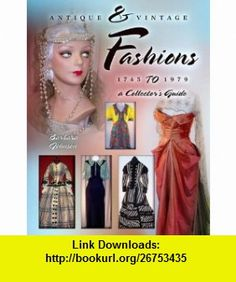 Antique  Vintage Fashions 1745 to 1979 a Collectors Guide (9781574326161) Barbara Johnson , ISBN-10: 1574326163  , ISBN-13: 978-1574326161 ,  , tutorials , pdf , ebook , torrent , downloads , rapidshare , filesonic , hotfile , megaupload , fileserve