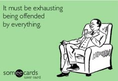 It must be exhausting being offended by everything. For people who are easily offended ecard -