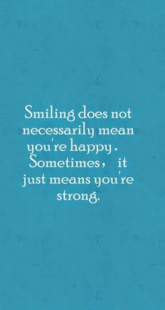 Smiling is not necessarily mean you're happy Sometimes, it just means you're strong
