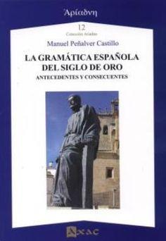 La gramática española del Siglo de Oro : antecedentes y consecuentes / Manuel Peñalver Castillo - Lugo : Axac, D.L. 2015