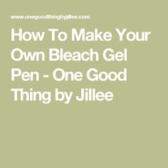 How To Make Your Own Bleach Gel Pen - One Good Thing by Jillee