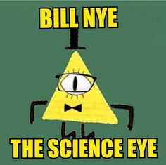 Bill Nye The Science Eye! Young Children watch him to learn how to devastate the town of gravity falls.