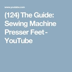 (124) The Guide: Sewing Machine Presser Feet - YouTube