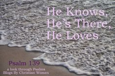 He Knows, He's There, He Loves [Psalm 139] | Blogs by Christian Women