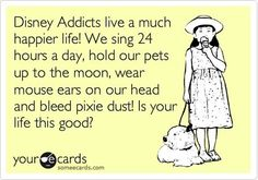 Disney addicts live a much happier life! We sing 24 hours a day, hold our pets up to the moon, wear mouse ears on our head and bleed pixie dust! is your life this good?