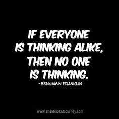 If everyone is thinking alike, then no one is thinking. Benjamin Franklin