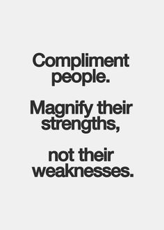 Compliment people. Magnify their Strengths, not their weaknesses. - StrengthsFinder