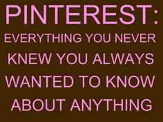 Pinterest: everything you never knew you always wanted to know about anything. Very, very true. :)