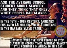 "FAKE: Caption, saying first slave owner was black, Africans would sell their own people as slaves, and the Irish slave myth FACT: first slave owner in the US was White-Hugh Gwyn; Africans sold enemies to slave traders, not ""their own"". 3. There were NO white slaves in the US, just indentured servants who were NOT treated better than slaves"
