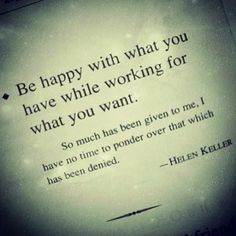 Be happy with what you have while working for what you want. -  Helen Keller #spiritjunkie #regram @June Ambrose - @Gabby Bernstein- #webstagram