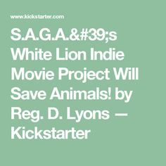 S.A.G.A.'s White Lion Indie Movie Project Will Save Animals! by Reg. D. Lyons —  Kickstarter