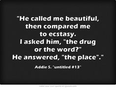 """He called me beautiful then compared me to ecstasy. I asked him, """"the drug or the word?"""" He answered, """"the place."""" - Addie S."""