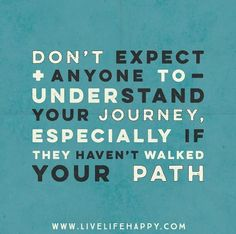 Don't expect anyone to understand your journey, especially if they haven't walked your path.