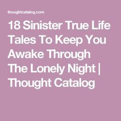 18 Sinister True Life Tales To Keep You Awake Through The Lonely Night