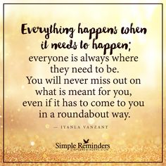 Everything happens when it needs to happen Everything happens when it needs to happen; everyone is always where they need to be. You will never miss out on what is meant for you, even if it has to come to you in a roundabout way. — Iyanla Vanzant