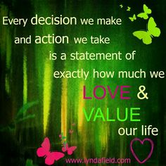Every decision we make and action we take is a statement of exactly how much we love & value our life <3 - Lynda Field