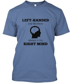 """LEFT-HANDED and therefore always in my RIGHT MIND"" Hanes Tagless and Hanes Women's Fitted Tees, in 4 color choices.  This is the perfect t-shirt for every person gifted to be a lefty!  Get yours TODAY!  Not sold in stores.  Only available through Tuesday, May 5, 2015.  Short campaign with attainable campaign goal for printing."