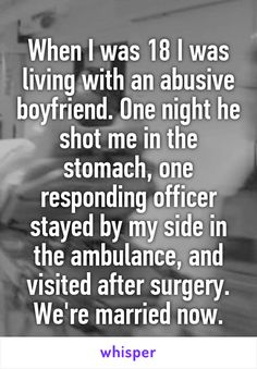 When I was 18 I was living with an abusive boyfriend. One night he shot me in the stomach, one responding officer stayed by my side in the ambulance, and visited after surgery. We're married now.