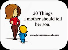20 Things a mother should tell her son. Pinning this in honor of my son becoming a dad to a son yesterday.