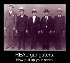 Real gangsters now pull up  your pants