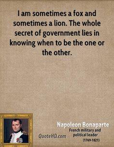 Sono alcune volte una volpe ed altre un leone; tutto il segreto di governare sta capire quando essere uno e quando essere l'altro