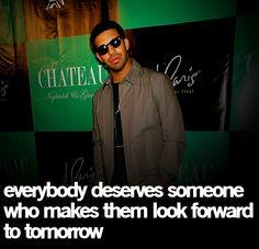 Drake~ Everybody deserves someone who makes them look forward to tomorrow.