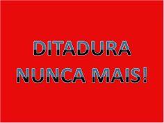 INÊS EM VERSO E PROSA: DITADURA NUNCA MAIS!!