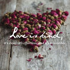 Love is kind,it's clear,it's effortless,and it's irresistible... ~♡ Byron Katie~
