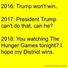 2016: Trump won't win. 2017: President Trump can't do that, can he? 2018: You watching The Hunger Games tonight? I hope my District wins.