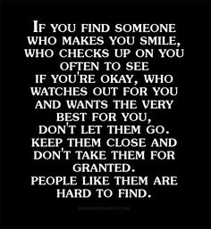 If you find someone who makes you smile, who checks up on you often to see  if you`re okay, who watches out for you and wants the very best for you,  don`t let them go. Keep them close and don`t take them for granted. People like them are hard to find.