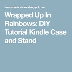 Wrapped Up In Rainbows: DIY Tutorial Kindle Case and Stand