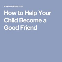 How to Help Your Child Become a Good Friend