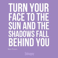 """Tattoo Ideas & Inspiration - Quotes & Sayings   """"Turn your face to the sun and the shadows fall behind you"""" - Maori Proverb"""