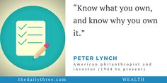 """Know what you own, and know why you own it.""   - PETER LYNCH (1944 to present) American philanthropist and investor"