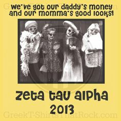 ZTA Zeta Tau Alpha  We've got our daddy's money #$ and our momma's good looks!  Recruitment Rush and Bid Day Shirts! Order Yours Today! GTTR 800-644-3066