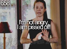 I'm not angry, I am pissed off! Little charmed things