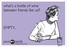 What's a bottle of wine between friends like us?! EMPTY..