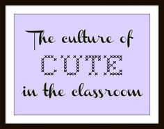 The culture of cute in the classroom...interesting ideas, is cute taking the place of content?