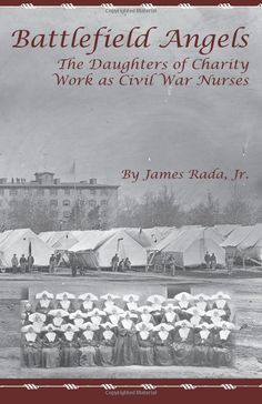 Battlefield Angels: The Daughters of Charity Work as Civil War Nurses: 9780971459953: Medicine & Health Science Books @ Amazon.com