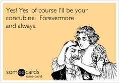 Yes! Yes, of course I'll be your concubine. Forevermore and always.